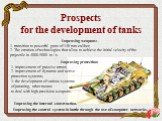 Prospects for the development of tanks. Improving weapons: 1. transition to powerful guns of 140 mm caliber; 2. The creation of technologies that allow to achieve the initial velocity of the projectile in 4000-5000 m / s. Improving protection: 1. improvement of passive armor; 2. improvement of dynam