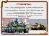 Conclusion: - A tank is a model of a protected weapon. The unique combination of mobility, security and firepower allows them to solve a wide range of tasks. - The development of tanks is influenced by political and military conflicts, during which each side tries to gain superiority. Tank troops we