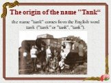 """The origin of the name """"Tank"""". the name """"tank"""" comes from the English word tank (""""tank"""" or """"tank"""", """"tank"""")."""
