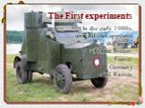 The First experiments. In the early 1900s, armored cars appeared in the armies of Great Britain, France, Germany and Russia.