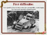 First difficulties. Low speed 6.4 km / h, thin armor, low permeability, weak engine. For the tank required a special engine.