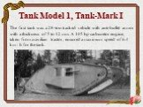Tank Model 1, Tank-Mark I. The first tank was a 28-ton tracked vehicle with anti-bullet armor with a thickness of 5 to 12 mm. A 105 hp carburetor engine, taken from a civilian tractor, ensured a maximum speed of 6.4 km / h for the tank.