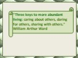 """Three keys to more abundant living: caring about others, daring for others, sharing with others."" William Arthur Ward"