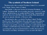The symbols of Northern Ireland. The shamrock is the symbol of Northern Ireland. It is connected to St. Patrick, Patron Saint of Ireland. Saint Patrick is the most famous for bringing Christianity to Ireland. The legend tells how to use the shamrock, a kind of a white clover with three leaves to exp