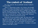 The symbols of Scotland. For many centuries the purple thistle has been Scotland's national emblem. There is a legend that explains why it became the Scottish emblem. According to that legend, ancient Scandinavians (the Norsemen) wanted to plunder the land of Scotland and settle there. So, they land