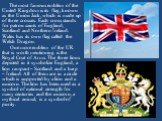 The most famous emblem of the United Kingdom is its flag, known as the Union Jack, which is made up of three crosses. Each cross stands for patron saints of England, Scotland and Northern Ireland. Wales has its own flag called the Welsh Dragon. One more emblem of the UK that is worth mentioning is t