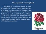 The symbols of England. England is the main part of the UK as there is its capital — London. The floral emblem and at the same time the symbol of England is the red rose. This flower has become a symbol since the Civil war which is called The War of Roses (1455-1485). The winner was the Royal Family