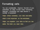 Formatting cells. You can considerably improve the look of your worksheet by using Excel's many formatting features. Formatting your data serves a number of purposes: Helps others reviewing your data see easily what's most important on the worksheet; Helps you organize your data so that you can easi