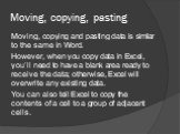 Moving, copying, pasting. Moving, copying and pasting data is similar to the same in Word. However, when you copy data in Excel, you'll need to have a blank area ready to receive the data; otherwise, Excel will overwrite any existing data. You can also tell Excel to copy the contents of a cell to a