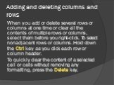 Adding and deleting columns and rows. When you add or delete several rows or columns at one time or clear all the contents of multiple rows or columns, select them before you right-click. To select nonadjacent rows or columns. Hold down the Ctrl key as you click each row or column header. To quickly