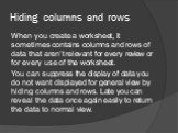 Hiding columns and rows. When you create a worksheet, it sometimes contains columns and rows of data that aren't relevant for every review or for every use of the worksheet. You can suppress the display of data you do not want displayed for general view by hiding columns and rows. Late you can revea
