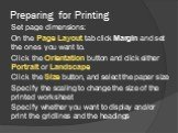 Preparing for Printing. Set page dimensions: On the Page Layout tab click Margin and set the ones you want to. Click the Orientation button and click either Portrait or Landscape Click the Size button, and select the paper size Specify the scaling to change the size of the printed worksheet Specify