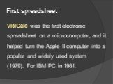 First spreadsheet. VisiCalc was the first electronic spreadsheet on a microcomputer, and it helped turn the Apple II computer into a popular and widely used system (1979). For IBM PC in 1981.