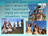 "Since 1975, on the island every year in January festival ""Tapati"" is held. It accompanied by dancing, singing and various traditional competitions Rapa Nui."