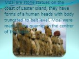 Moai are stone statues on the coast of Easter Island, they have forms of a human heads with body truncated to belt level. Moai were made in the quarries in the centrer of the island.
