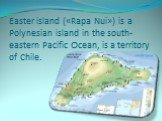 Easter island («Rapa Nui») is a Polynesian island in the south-eastern Pacific Ocean, is a territory of Chile.