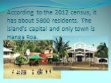 According to the 2012 census, it has about 5800 residents. The island's capital and only town is Hanga Roa.