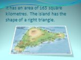 It has an area of 163 square kilometres. The island has the shape of a right triangle.