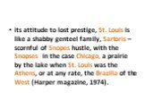 its attitude to lost prestige, St. Louis is like a shabby genteel family, Sartoris – scornful of Snopes hustle, with the Snopses in the case Chicago, a prairie by the lake when St. Louis was the Athens, or at any rate, the Brazilia of the West (Harper magazine, 1974).