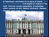 St.Petersburg is very famous for its places of interest. The State Hermitage Museum is the largest art museum in the world. There one can see masterpieces of outstanding artists: Leonardo da Vinci, Raphael, Rembrandt, Velazquez and other unique works of art..